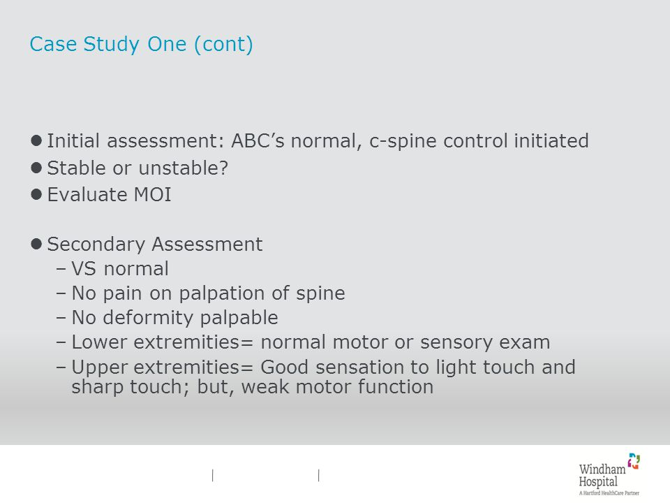 Case Study One (cont) lInitial assessment: ABCs normal, c-spine control initiated lStable or unstable? lEvaluate MOI lSecondary Assessment –VS normal