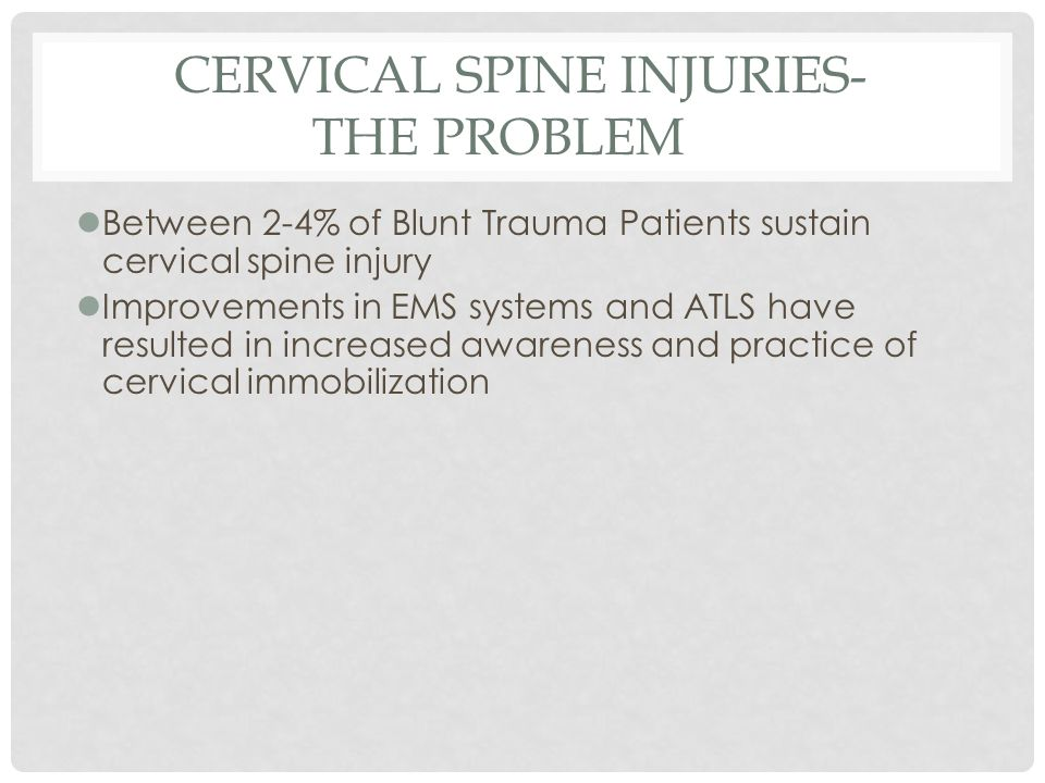 CERVICAL SPINE INJURIES- THE PROBLEM lBetween 2-4% of Blunt Trauma Patients sustain cervical spine injury lImprovements in EMS systems and ATLS have r