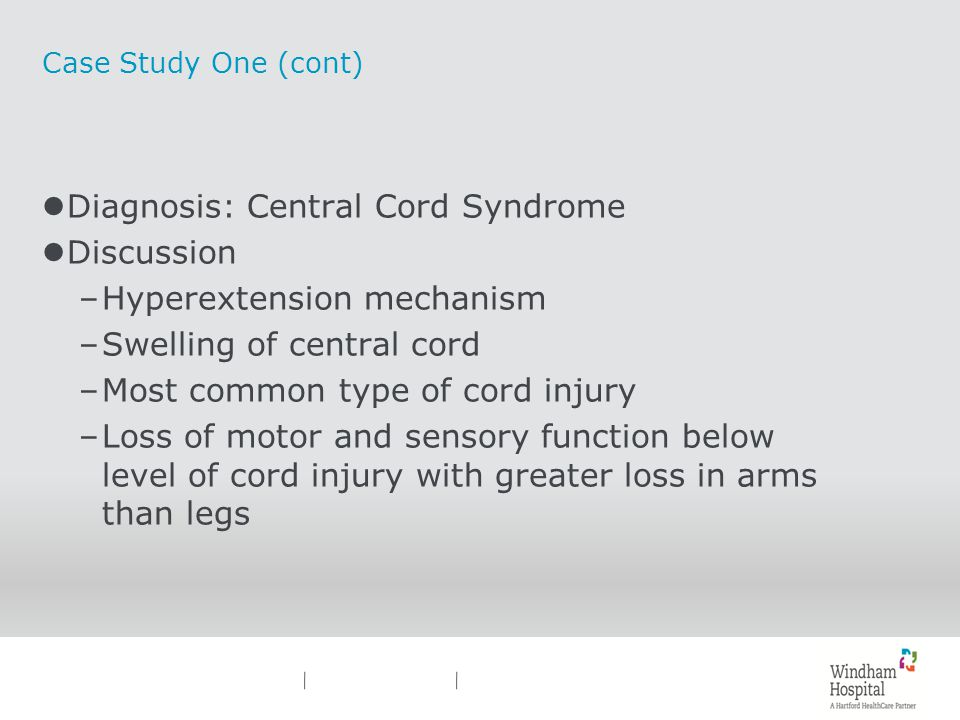 Case Study One (cont) lDiagnosis: Central Cord Syndrome lDiscussion –Hyperextension mechanism –Swelling of central cord –Most common type of cord inju