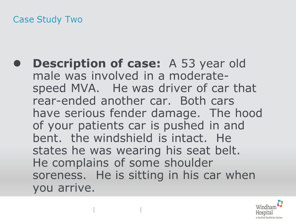 Case Study Two lDescription of case: A 53 year old male was involved in a moderate- speed MVA. He was driver of car that rear-ended another car. Both
