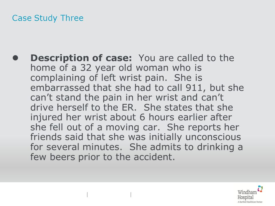 Case Study Three lDescription of case: You are called to the home of a 32 year old woman who is complaining of left wrist pain. She is embarrassed tha
