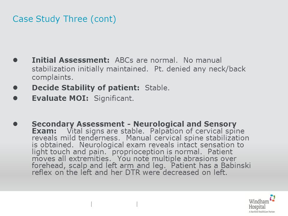 Case Study Three (cont) lInitial Assessment: ABCs are normal. No manual stabilization initially maintained. Pt. denied any neck/back complaints. lDeci