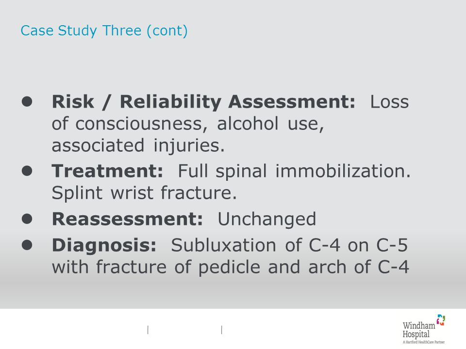 Case Study Three (cont) lRisk / Reliability Assessment: Loss of consciousness, alcohol use, associated injuries. lTreatment: Full spinal immobilizatio