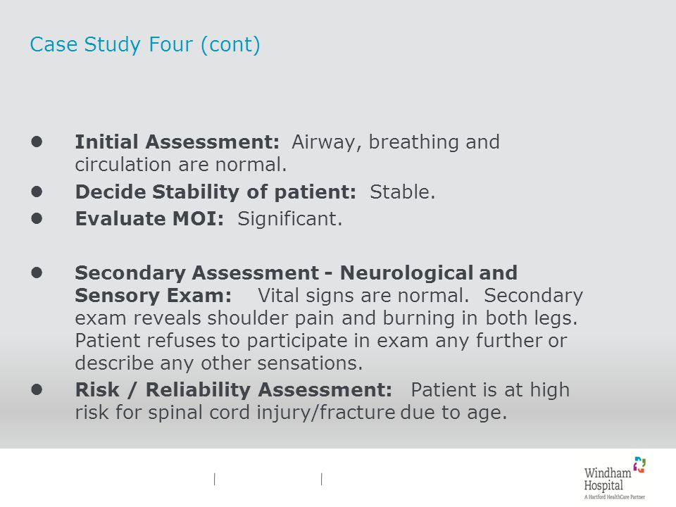 Case Study Four (cont) lInitial Assessment: Airway, breathing and circulation are normal. lDecide Stability of patient: Stable. lEvaluate MOI: Signifi