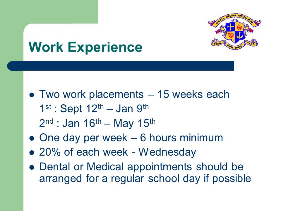 Work Experience Two work placements – 15 weeks each 1 st : Sept 12 th – Jan 9 th 2 nd : Jan 16 th – May 15 th One day per week – 6 hours minimum 20% of each week - Wednesday Dental or Medical appointments should be arranged for a regular school day if possible