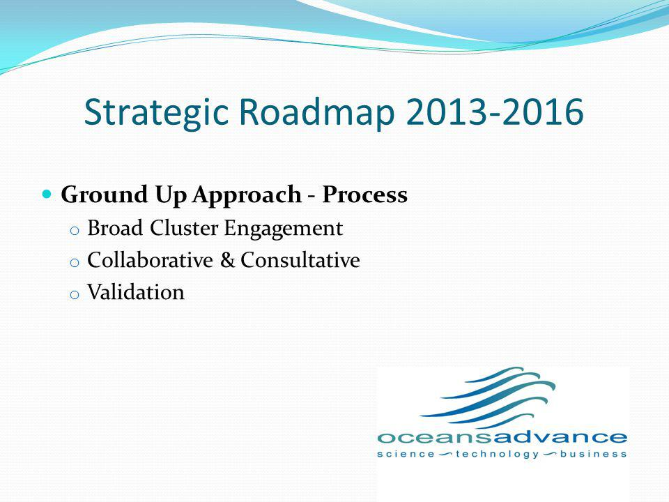 Strategic Roadmap 2013-2016 Ground Up Approach - Process o Broad Cluster Engagement o Collaborative & Consultative o Validation