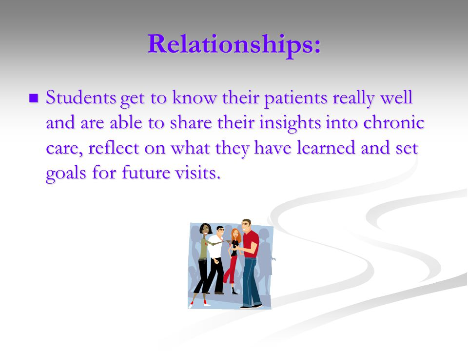 Relationships: Students get to know their patients really well and are able to share their insights into chronic care, reflect on what they have learned and set goals for future visits.