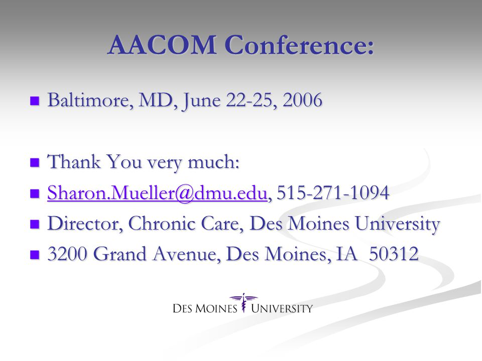 AACOM Conference: Baltimore, MD, June 22-25, 2006 Baltimore, MD, June 22-25, 2006 Thank You very much: Thank You very much: Sharon.Mueller@dmu.edu, 515-271-1094 Sharon.Mueller@dmu.edu, 515-271-1094 Sharon.Mueller@dmu.edu Director, Chronic Care, Des Moines University Director, Chronic Care, Des Moines University 3200 Grand Avenue, Des Moines, IA 50312 3200 Grand Avenue, Des Moines, IA 50312