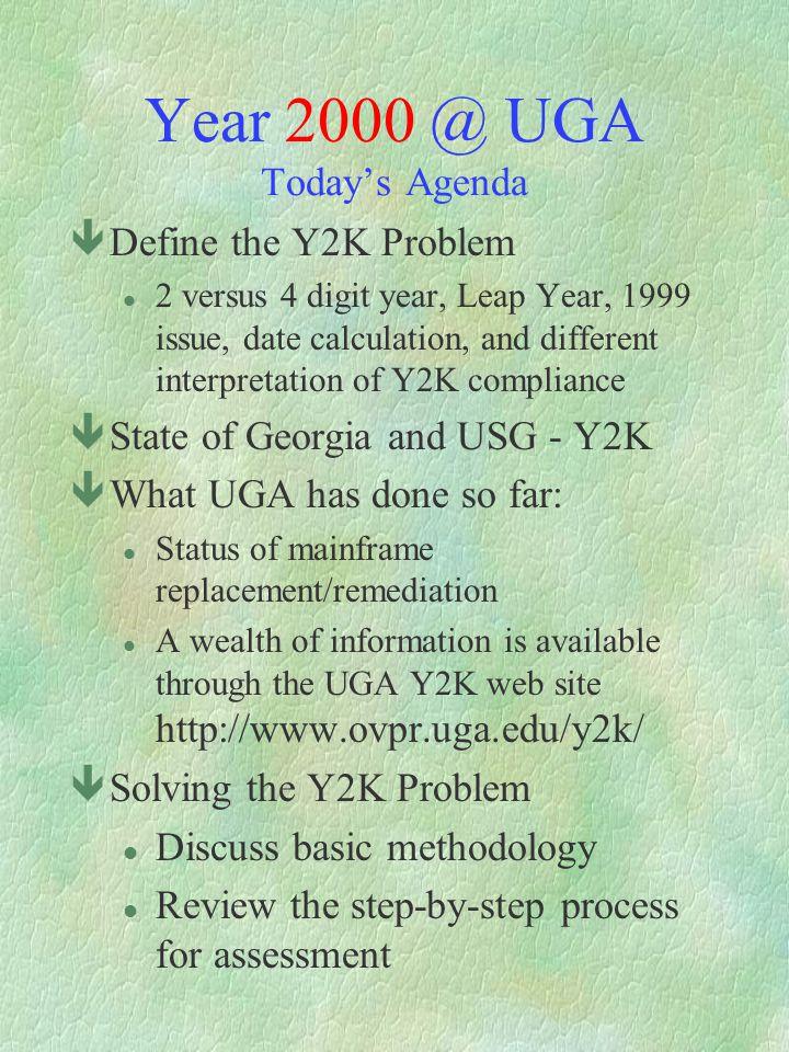 Year 2000 @ UGA Todays Agenda êDefine the Y2K Problem l 2 versus 4 digit year, Leap Year, 1999 issue, date calculation, and different interpretation o