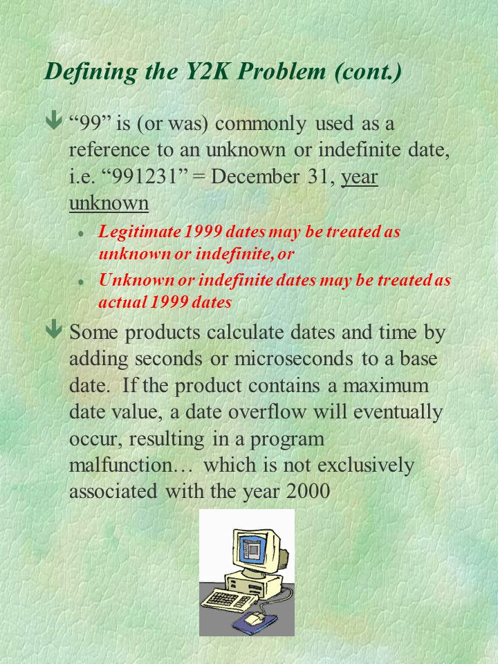 Defining the Y2K Problem (cont.) ê99 is (or was) commonly used as a reference to an unknown or indefinite date, i.e. 991231 = December 31, year unknow
