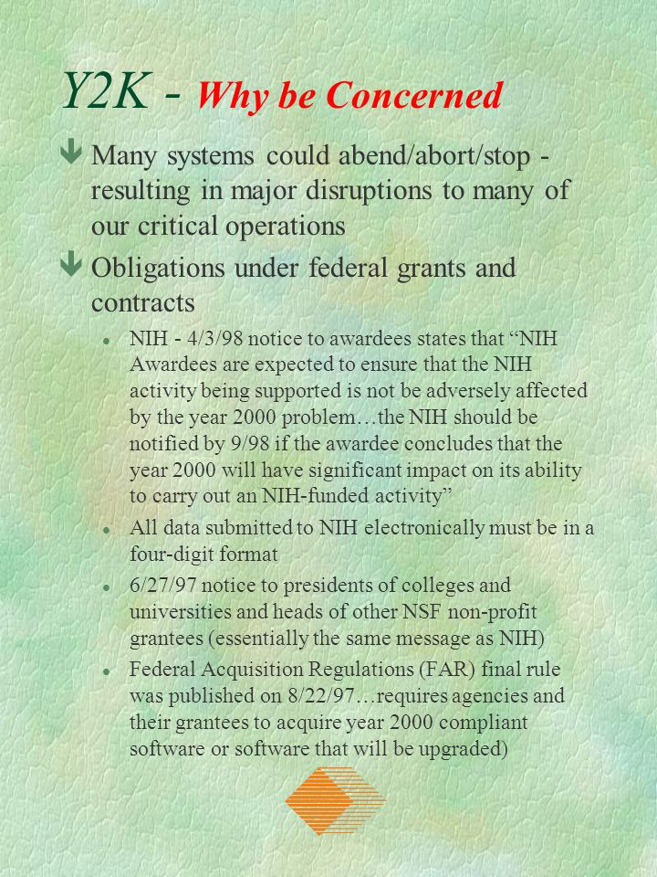 Y2K - Why be Concerned êMany systems could abend/abort/stop - resulting in major disruptions to many of our critical operations êObligations under fed
