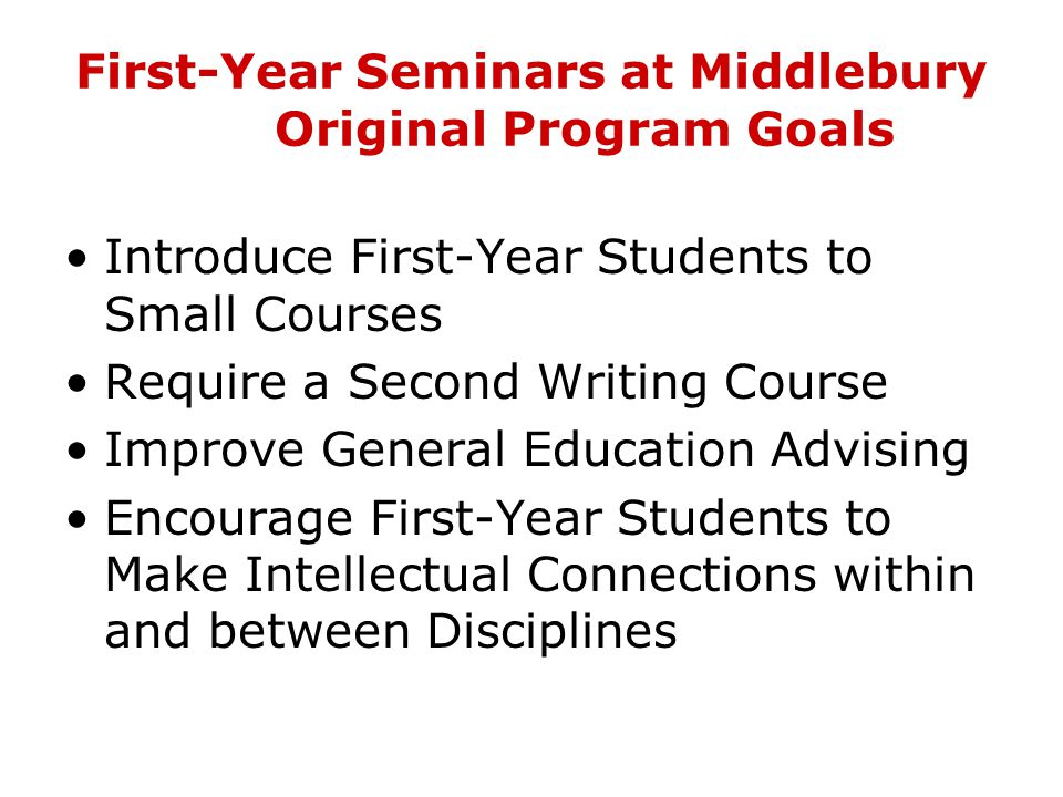 First-Year Seminars at Middlebury Curricular Goals Combining the Timeless and the Timely Emphasizing Critical Skills Encouraging Creative Lateral Learning Encouraging Intellectual Curiosity Building a Sense of Community Evolving Responsibility