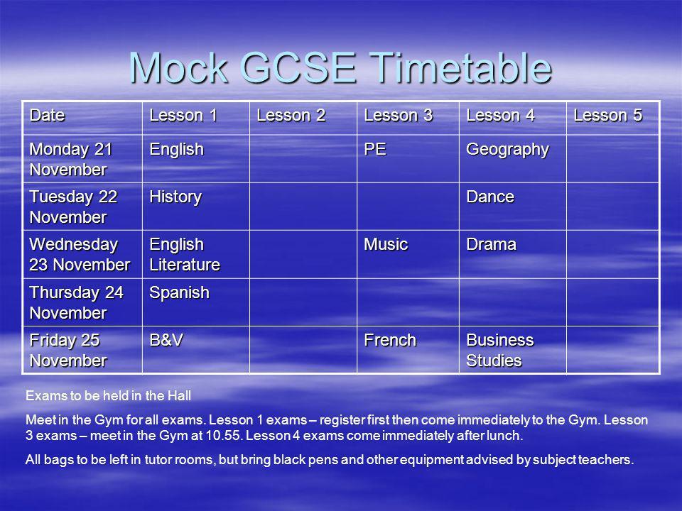 Mock GCSE Timetable Date Lesson 1 Lesson 2 Lesson 3 Lesson 4 Lesson 5 Monday 21 November EnglishPEGeography Tuesday 22 November HistoryDance Wednesday