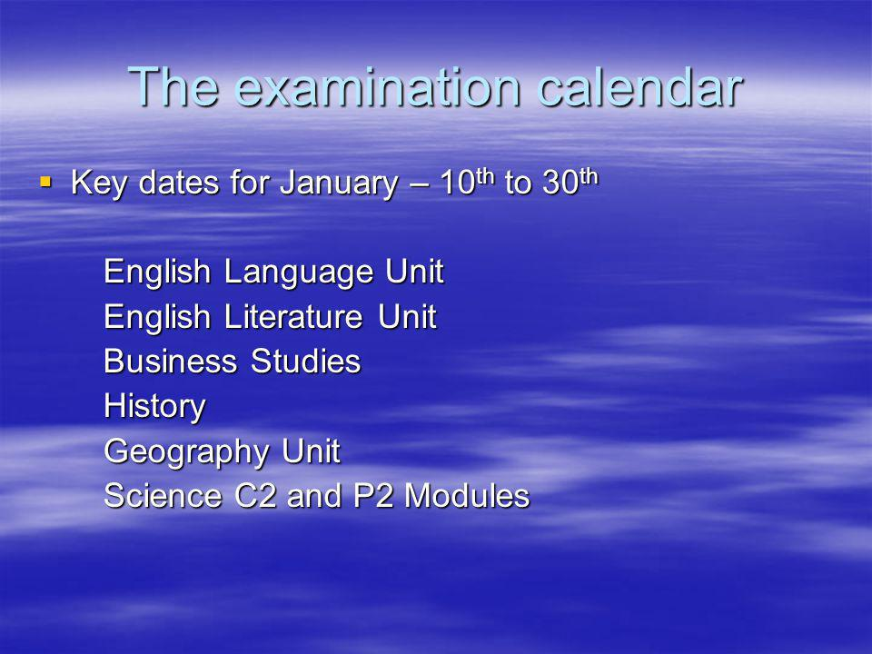 The examination calendar Key dates for January – 10 th to 30 th Key dates for January – 10 th to 30 th English Language Unit English Language Unit English Literature Unit English Literature Unit Business Studies Business Studies History History Geography Unit Geography Unit Science C2 and P2 Modules Science C2 and P2 Modules