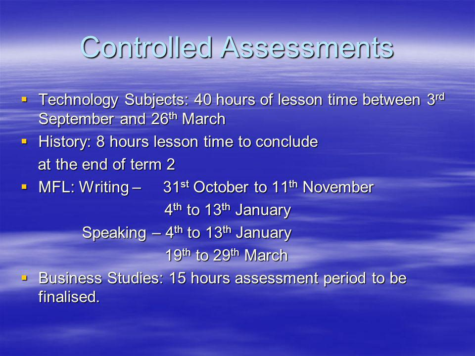 Controlled Assessments Technology Subjects: 40 hours of lesson time between 3 rd September and 26 th March Technology Subjects: 40 hours of lesson time between 3 rd September and 26 th March History: 8 hours lesson time to conclude History: 8 hours lesson time to conclude at the end of term 2 at the end of term 2 MFL: Writing – 31 st October to 11 th November MFL: Writing – 31 st October to 11 th November 4 th to 13 th January 4 th to 13 th January Speaking – 4 th to 13 th January Speaking – 4 th to 13 th January 19 th to 29 th March 19 th to 29 th March Business Studies: 15 hours assessment period to be finalised.