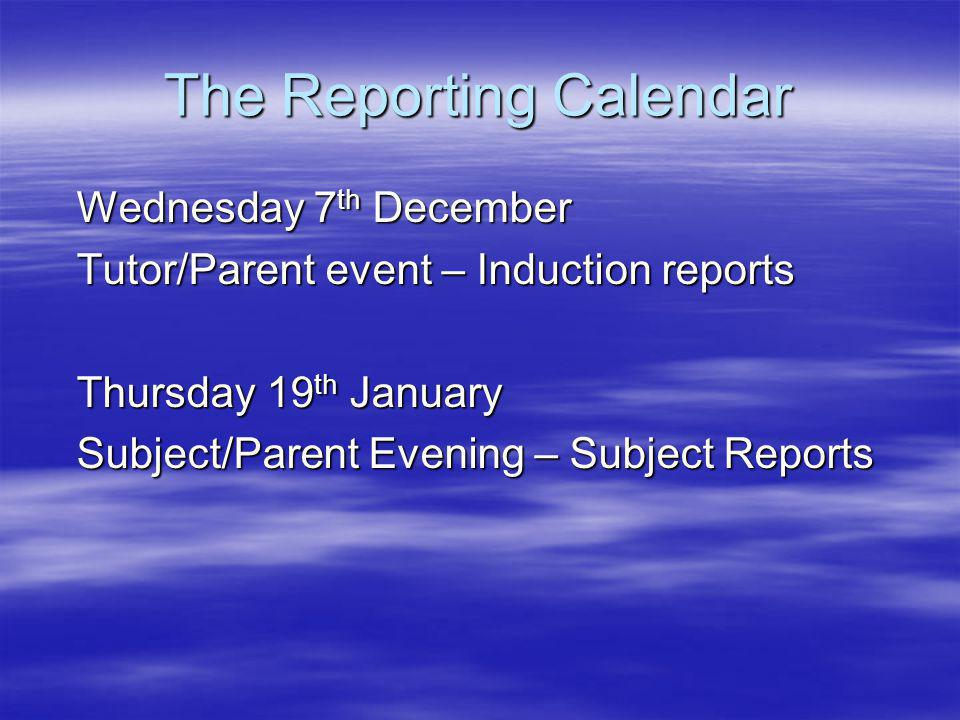 The Reporting Calendar Wednesday 7 th December Wednesday 7 th December Tutor/Parent event – Induction reports Tutor/Parent event – Induction reports Thursday 19 th January Thursday 19 th January Subject/Parent Evening – Subject Reports Subject/Parent Evening – Subject Reports