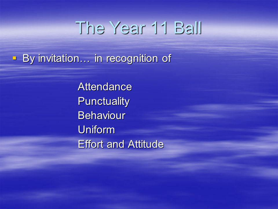 The Year 11 Ball By invitation… in recognition of By invitation… in recognition of Attendance Attendance Punctuality Punctuality Behaviour Behaviour Uniform Uniform Effort and Attitude Effort and Attitude