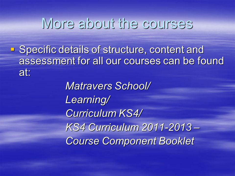 More about the courses Specific details of structure, content and assessment for all our courses can be found at: Specific details of structure, content and assessment for all our courses can be found at: Matravers School/ Matravers School/ Learning/ Learning/ Curriculum KS4/ Curriculum KS4/ KS4 Curriculum 2011-2013 – KS4 Curriculum 2011-2013 – Course Component Booklet Course Component Booklet