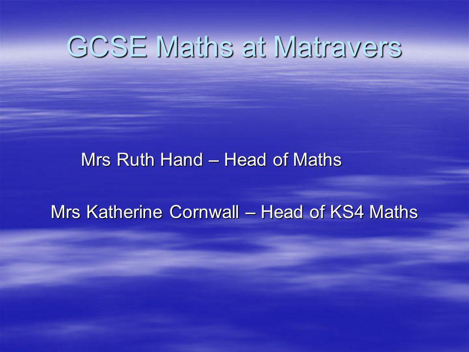 GCSE Maths at Matravers Mrs Ruth Hand – Head of Maths Mrs Ruth Hand – Head of Maths Mrs Katherine Cornwall – Head of KS4 Maths Mrs Katherine Cornwall