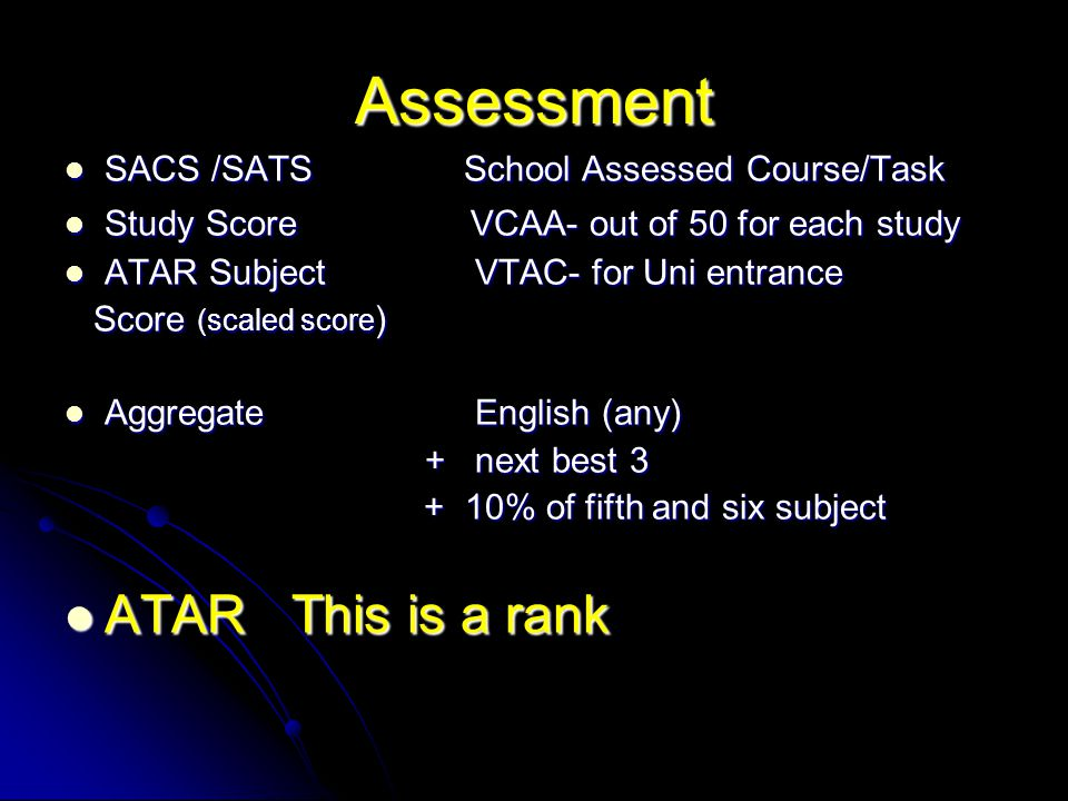 Assessment SACS /SATS School Assessed Course/Task SACS /SATS School Assessed Course/Task Study Score VCAA- out of 50 for each study Study Score VCAA- out of 50 for each study ATAR Subject VTAC- for Uni entrance ATAR Subject VTAC- for Uni entrance Score (scaled score ) Score (scaled score ) Aggregate English (any) Aggregate English (any) + next best 3 + next best 3 + 10% of fifth and six subject + 10% of fifth and six subject ATAR This is a rank ATAR This is a rank