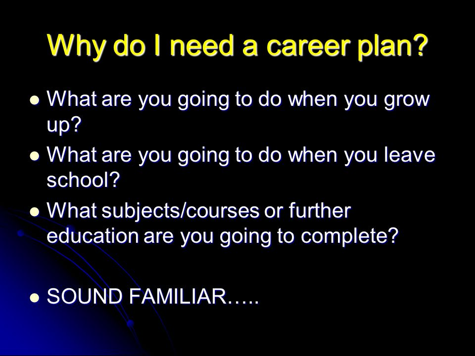 Why do I need a career plan. What are you going to do when you grow up.