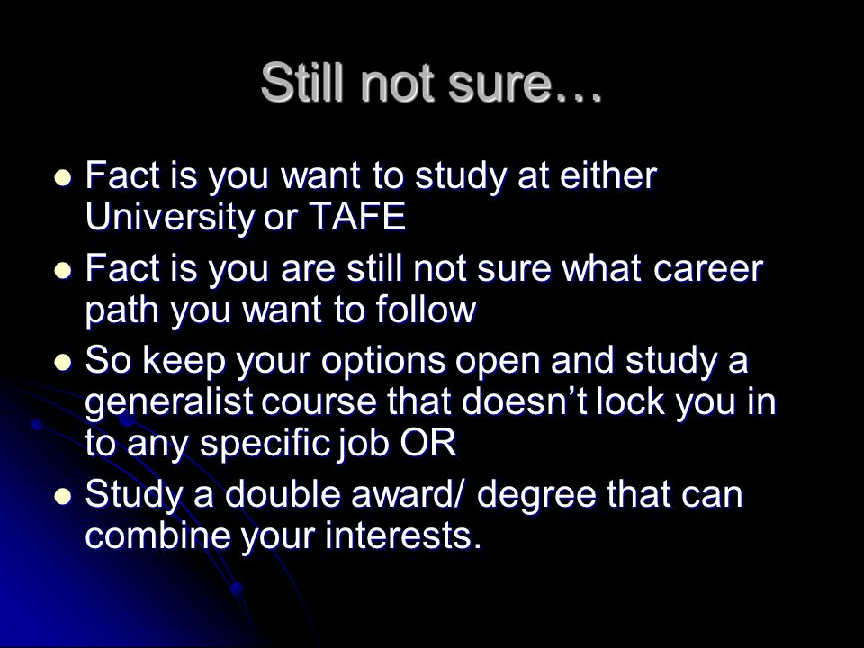 Still not sure… Fact is you want to study at either University or TAFE Fact is you want to study at either University or TAFE Fact is you are still not sure what career path you want to follow Fact is you are still not sure what career path you want to follow So keep your options open and study a generalist course that doesnt lock you in to any specific job OR So keep your options open and study a generalist course that doesnt lock you in to any specific job OR Study a double award/ degree that can combine your interests.