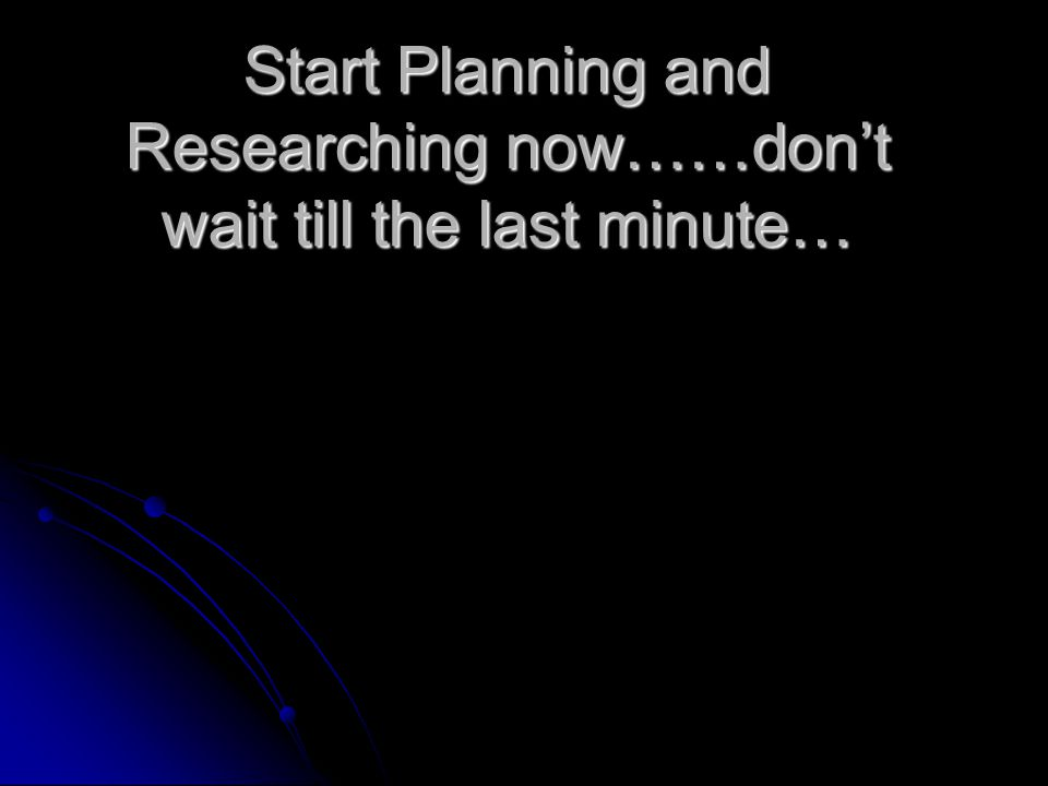 Start Planning and Researching now……dont wait till the last minute…