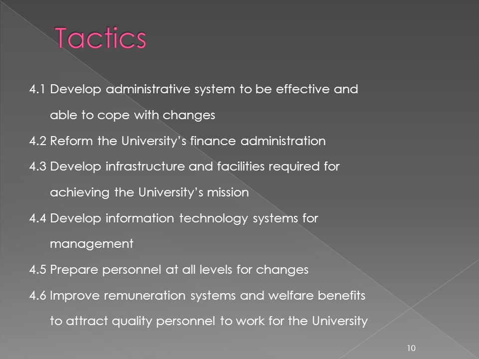 4.1 Develop administrative system to be effective and able to cope with changes 4.2 Reform the Universitys finance administration 4.3 Develop infrastructure and facilities required for achieving the Universitys mission 4.4 Develop information technology systems for management 4.5 Prepare personnel at all levels for changes 4.6 Improve remuneration systems and welfare benefits to attract quality personnel to work for the University 10