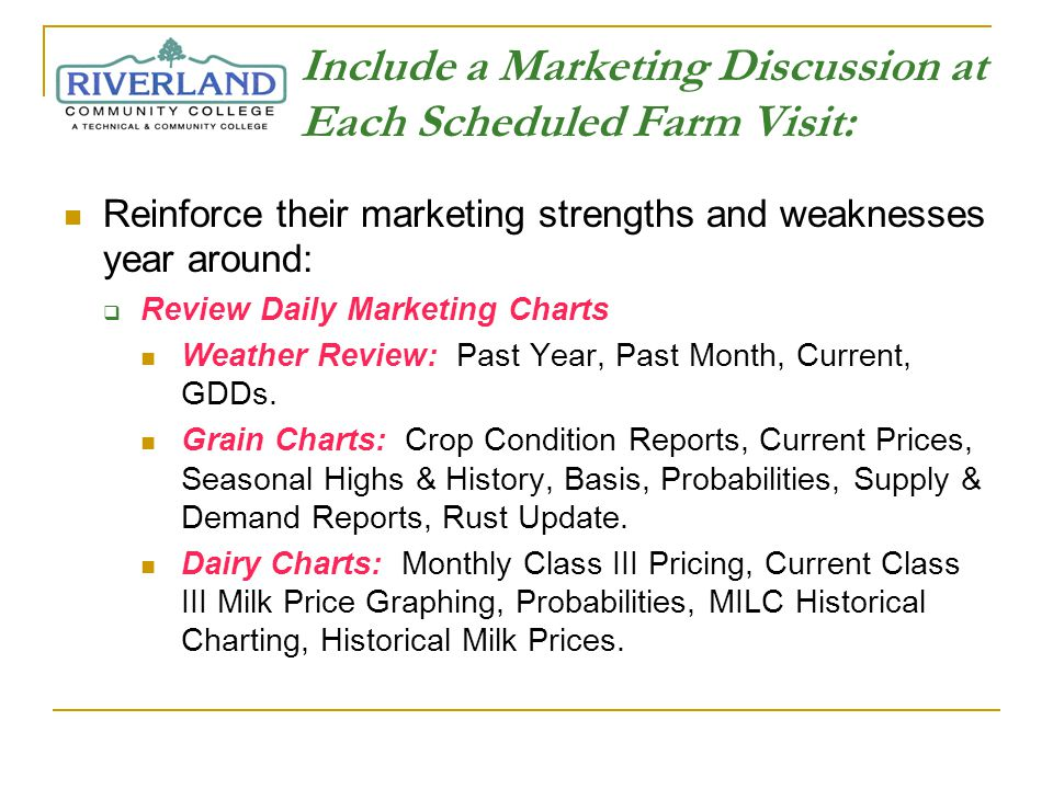 Include a Marketing Discussion at Each Scheduled Farm Visit: Reinforce their marketing strengths and weaknesses year around: Review Daily Marketing Charts Weather Review: Past Year, Past Month, Current, GDDs.