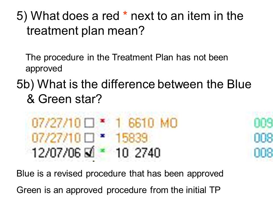 5) What does a red * next to an item in the treatment plan mean? The procedure in the Treatment Plan has not been approved 5b) What is the difference