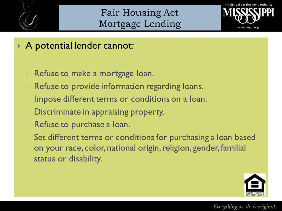 Fair Housing Act Mortgage Lending A potential lender cannot: Refuse to make a mortgage loan.