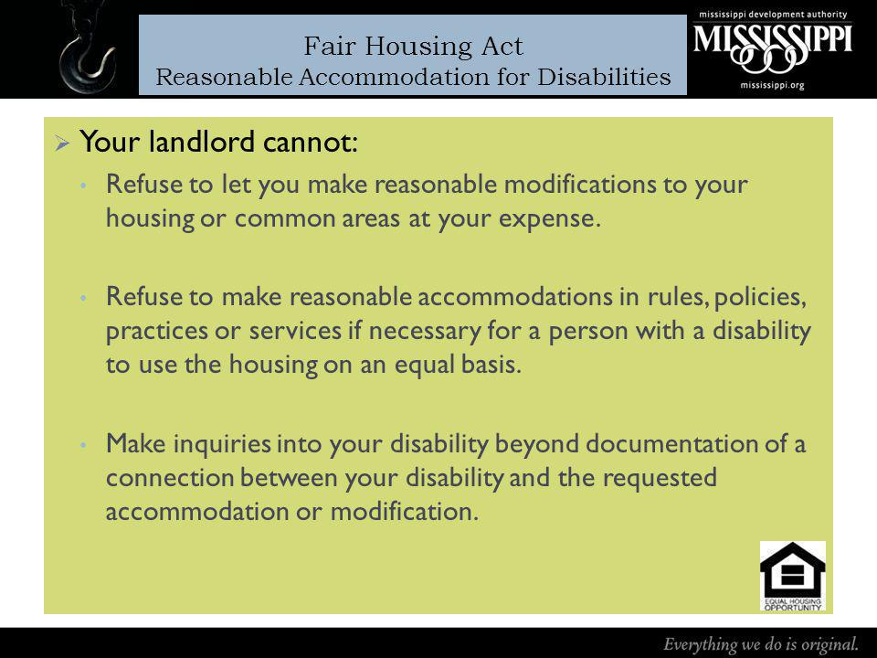 Fair Housing Act Reasonable Accommodation for Disabilities Your landlord cannot: Refuse to let you make reasonable modifications to your housing or common areas at your expense.
