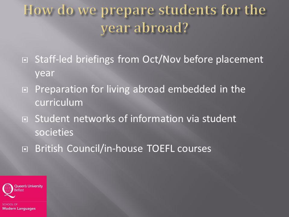 Staff-led briefings from Oct/Nov before placement year Preparation for living abroad embedded in the curriculum Student networks of information via student societies British Council/in-house TOEFL courses