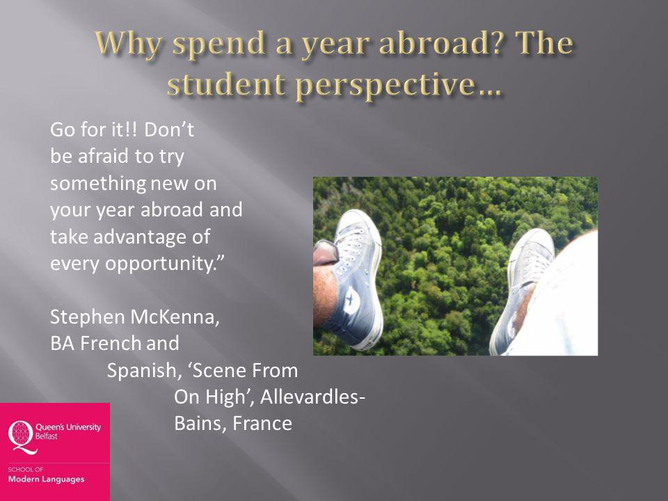 Go for it!! Dont be afraid to try something new on your year abroad and take advantage of every opportunity. Stephen McKenna, BA French and Spanish, S