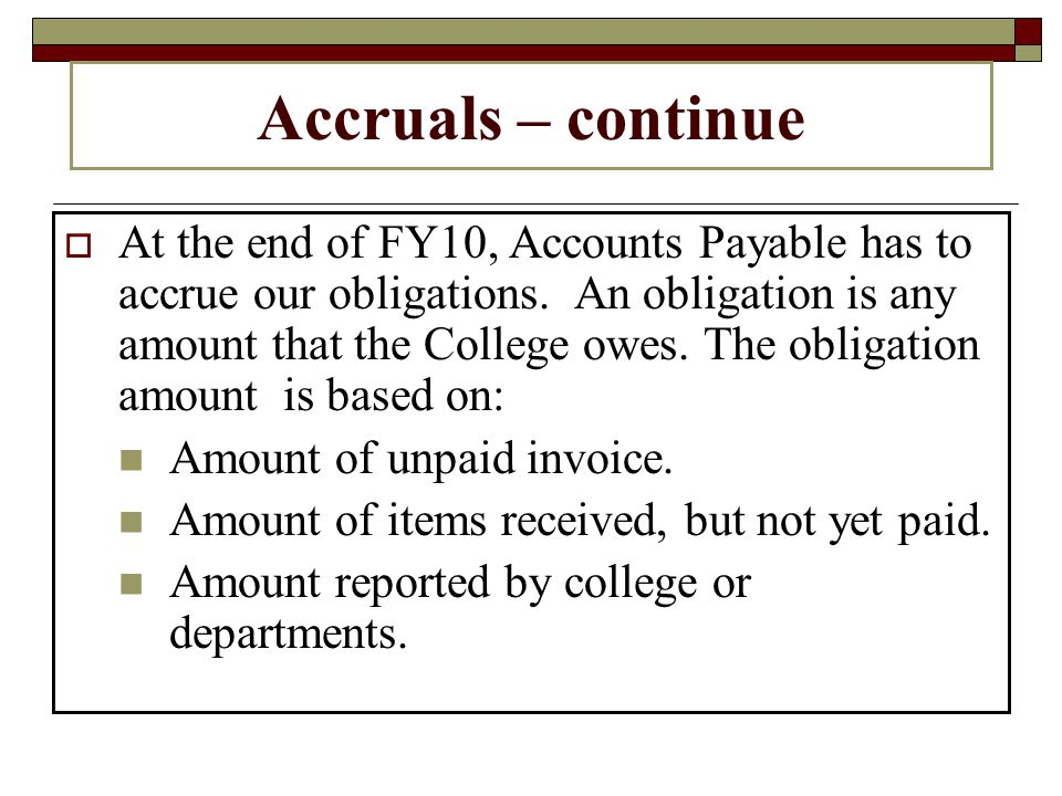 Accruals – continue At the end of FY10, Accounts Payable has to accrue our obligations.