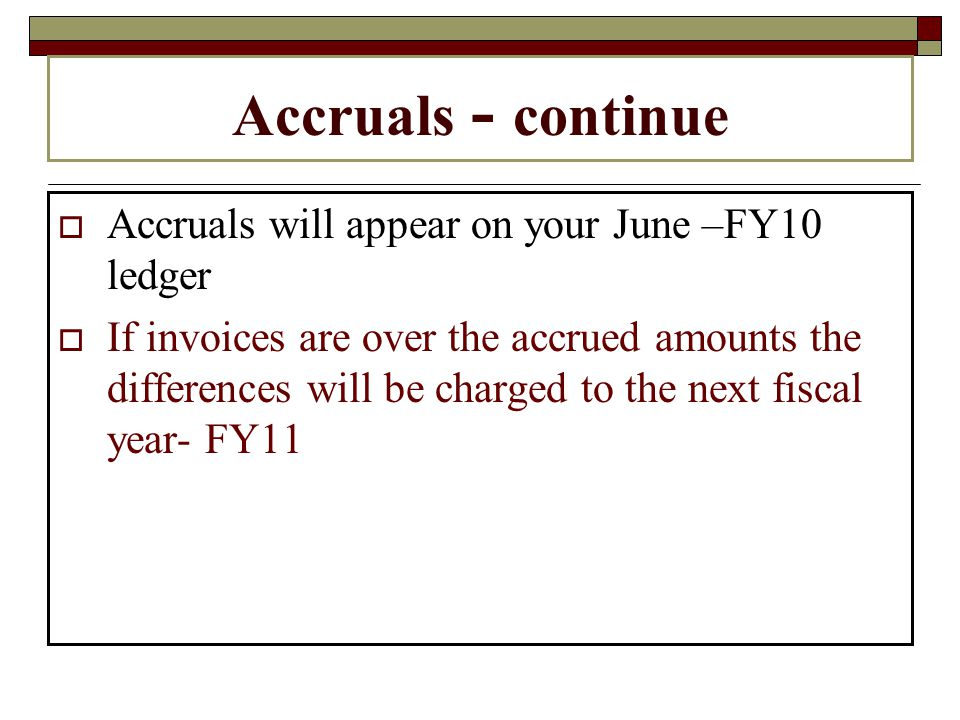 Accruals - continue Accruals will appear on your June –FY10 ledger If invoices are over the accrued amounts the differences will be charged to the next fiscal year- FY11