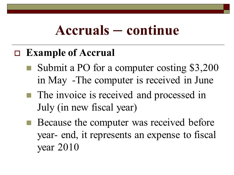 Accruals – continue Example of Accrual Submit a PO for a computer costing $3,200 in May -The computer is received in June The invoice is received and