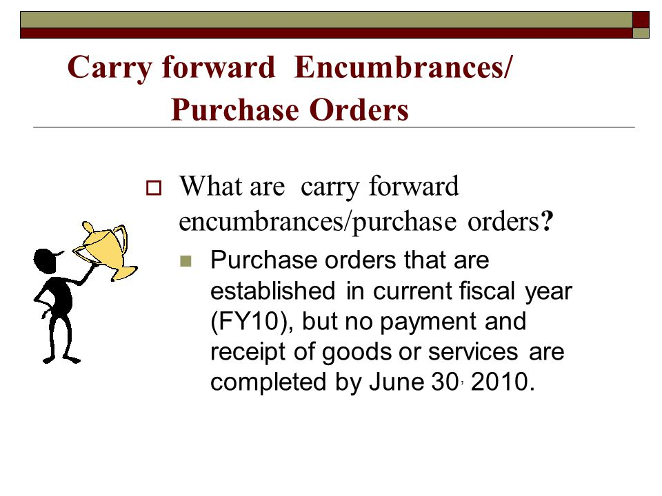 Carry forward Encumbrances/ Purchase Orders What are carry forward encumbrances/purchase orders? Purchase orders that are established in current fisca