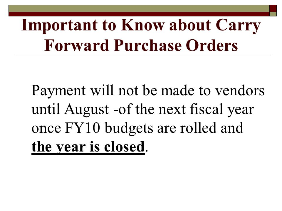 Important to Know about Carry Forward Purchase Orders Payment will not be made to vendors until August -of the next fiscal year once FY10 budgets are rolled and the year is closed.