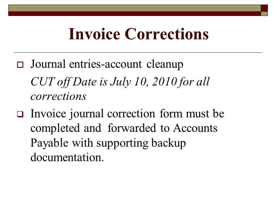 Invoice Corrections Journal entries-account cleanup CUT off Date is July 10, 2010 for all corrections Invoice journal correction form must be completed and forwarded to Accounts Payable with supporting backup documentation.
