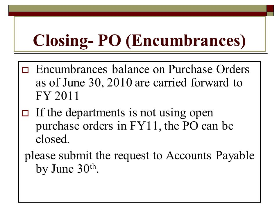 Closing- PO (Encumbrances) Encumbrances balance on Purchase Orders as of June 30, 2010 are carried forward to FY 2011 If the departments is not using open purchase orders in FY11, the PO can be closed.