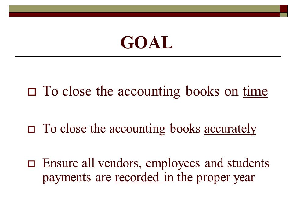 GOAL To close the accounting books on time To close the accounting books accurately Ensure all vendors, employees and students payments are recorded i