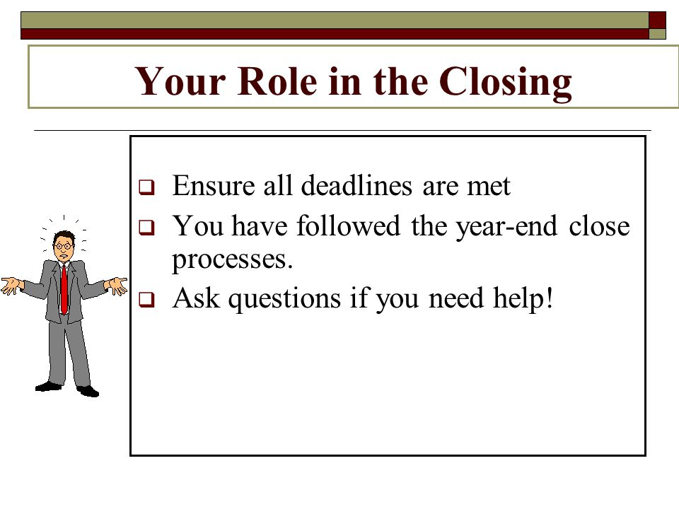Your Role in the Closing Ensure all deadlines are met You have followed the year-end close processes.