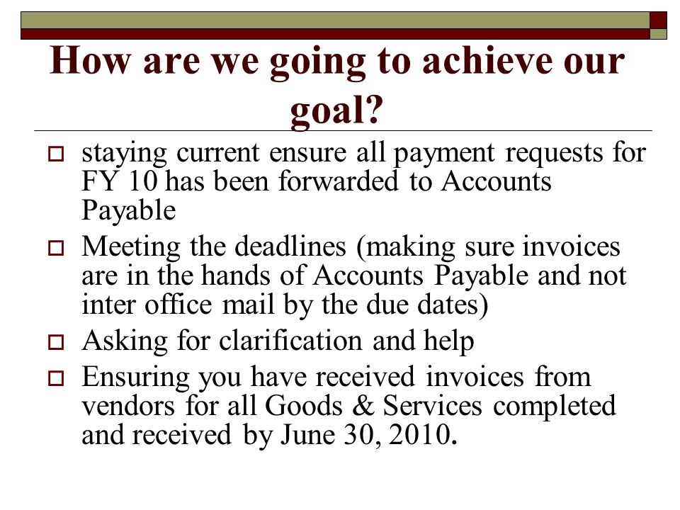 Accounts Payable Accrual Diagram ACCURALS TRANSACTION TYPE PO Encumbered FY10 Received Goods and Services (06/30/10) Invoice Received 07/01- 07/09 Accrual Required If not paid in Banner) Process Direct Payment Invoice NO PO Required Actual goods or services recd by 06/30/10.