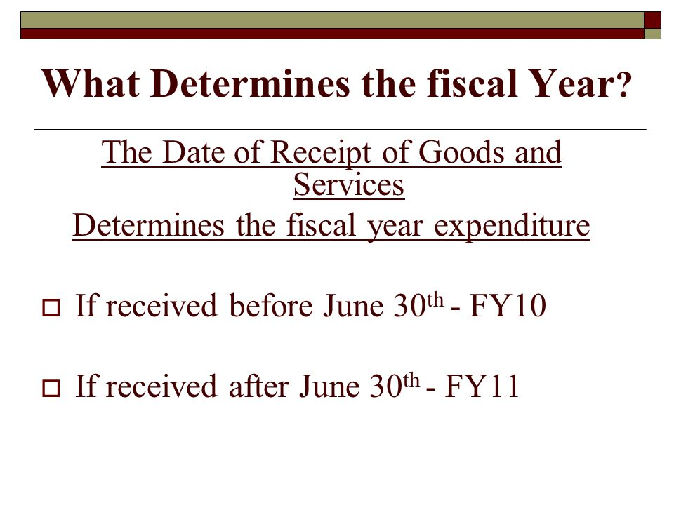 What Determines the fiscal Year ? The Date of Receipt of Goods and Services Determines the fiscal year expenditure If received before June 30 th - FY1