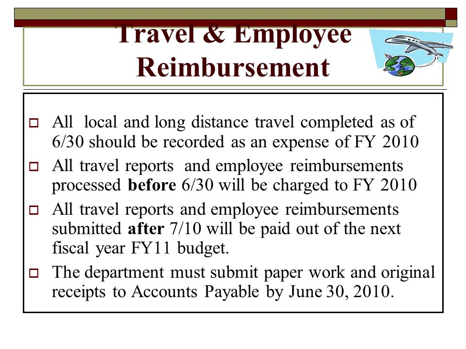 Travel & Employee Reimbursement All local and long distance travel completed as of 6/30 should be recorded as an expense of FY 2010 All travel reports and employee reimbursements processed before 6/30 will be charged to FY 2010 All travel reports and employee reimbursements submitted after 7/10 will be paid out of the next fiscal year FY11 budget.