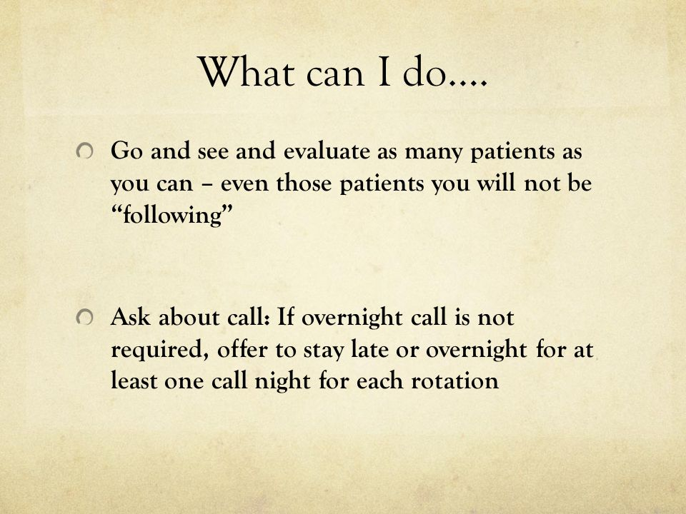 What can I do…. Go and see and evaluate as many patients as you can – even those patients you will not be following Ask about call: If overnight call