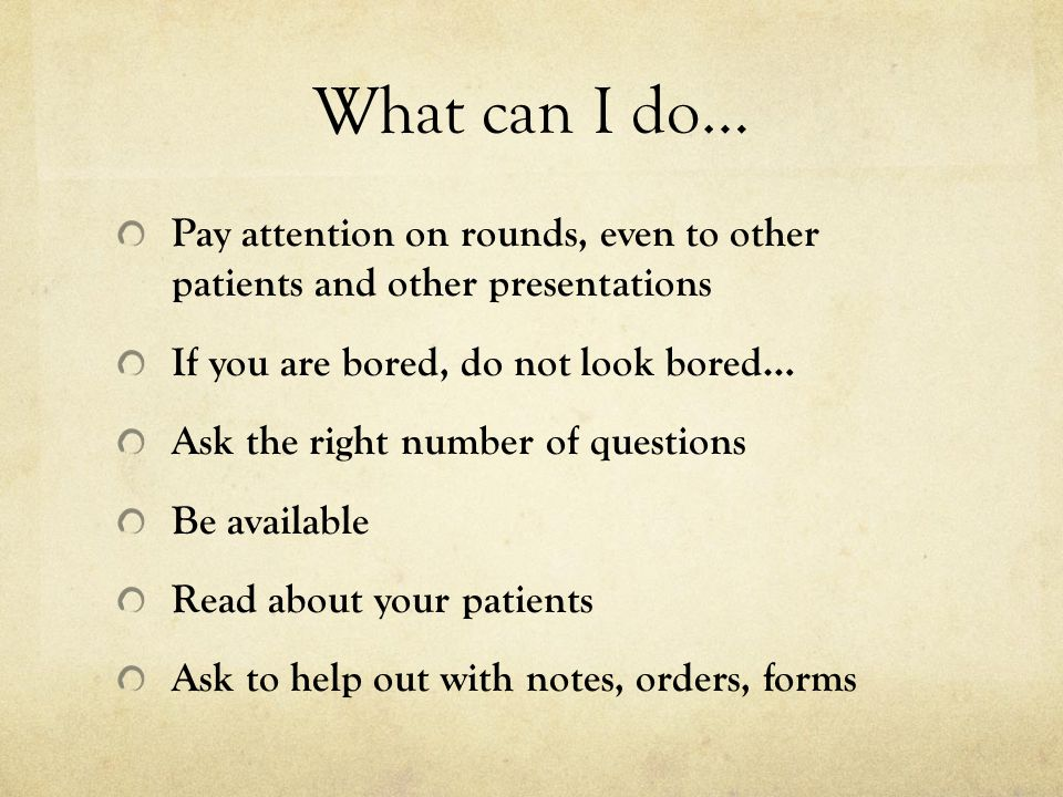 What can I do… Pay attention on rounds, even to other patients and other presentations If you are bored, do not look bored… Ask the right number of qu