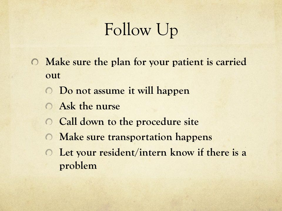 Follow Up Make sure the plan for your patient is carried out Do not assume it will happen Ask the nurse Call down to the procedure site Make sure tran