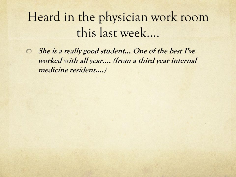 Heard in the physician work room this last week…. She is a really good student… One of the best Ive worked with all year…. (from a third year internal